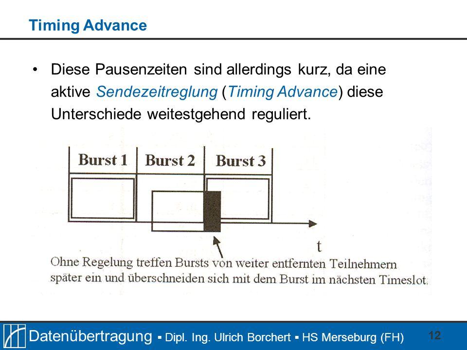 Datenübertragung Dipl. Ing. Ulrich Borchert HS Merseburg (FH) 12 Diese Pausenzeiten sind allerdings kurz, da eine aktive Sendezeitreglung (Timing Adva