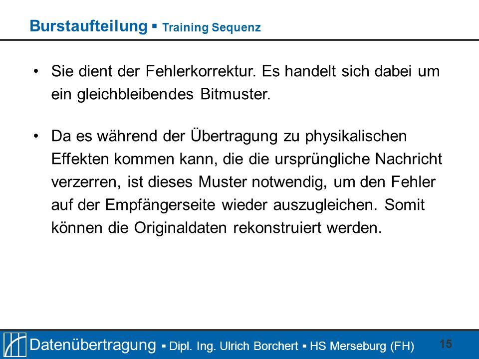 Datenübertragung Dipl. Ing. Ulrich Borchert HS Merseburg (FH) 15 Sie dient der Fehlerkorrektur. Es handelt sich dabei um ein gleichbleibendes Bitmuste