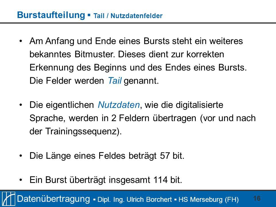 Datenübertragung Dipl. Ing. Ulrich Borchert HS Merseburg (FH) 16 Am Anfang und Ende eines Bursts steht ein weiteres bekanntes Bitmuster. Dieses dient