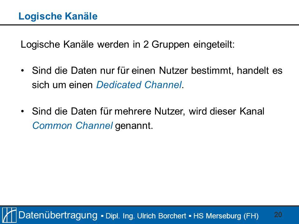 Datenübertragung Dipl. Ing. Ulrich Borchert HS Merseburg (FH) 20 Logische Kanäle werden in 2 Gruppen eingeteilt: Sind die Daten nur für einen Nutzer b