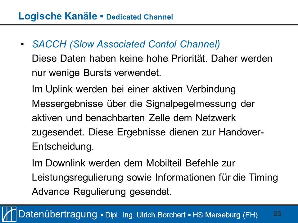 Datenübertragung Dipl. Ing. Ulrich Borchert HS Merseburg (FH) 23 SACCH (Slow Associated Contol Channel) Diese Daten haben keine hohe Priorität. Daher