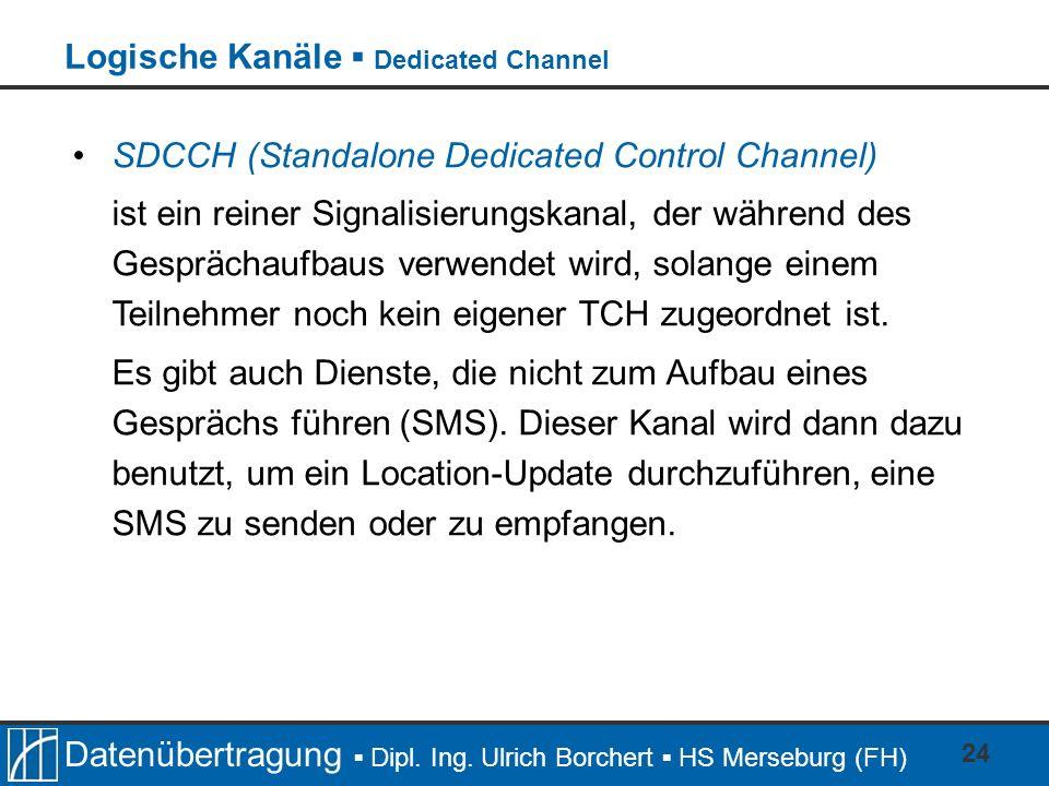 Datenübertragung Dipl. Ing. Ulrich Borchert HS Merseburg (FH) 24 SDCCH (Standalone Dedicated Control Channel) ist ein reiner Signalisierungskanal, der