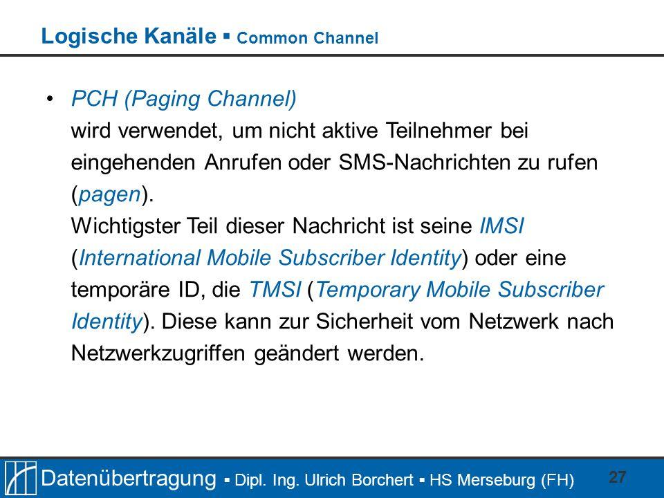 Datenübertragung Dipl. Ing. Ulrich Borchert HS Merseburg (FH) 27 PCH (Paging Channel) wird verwendet, um nicht aktive Teilnehmer bei eingehenden Anruf