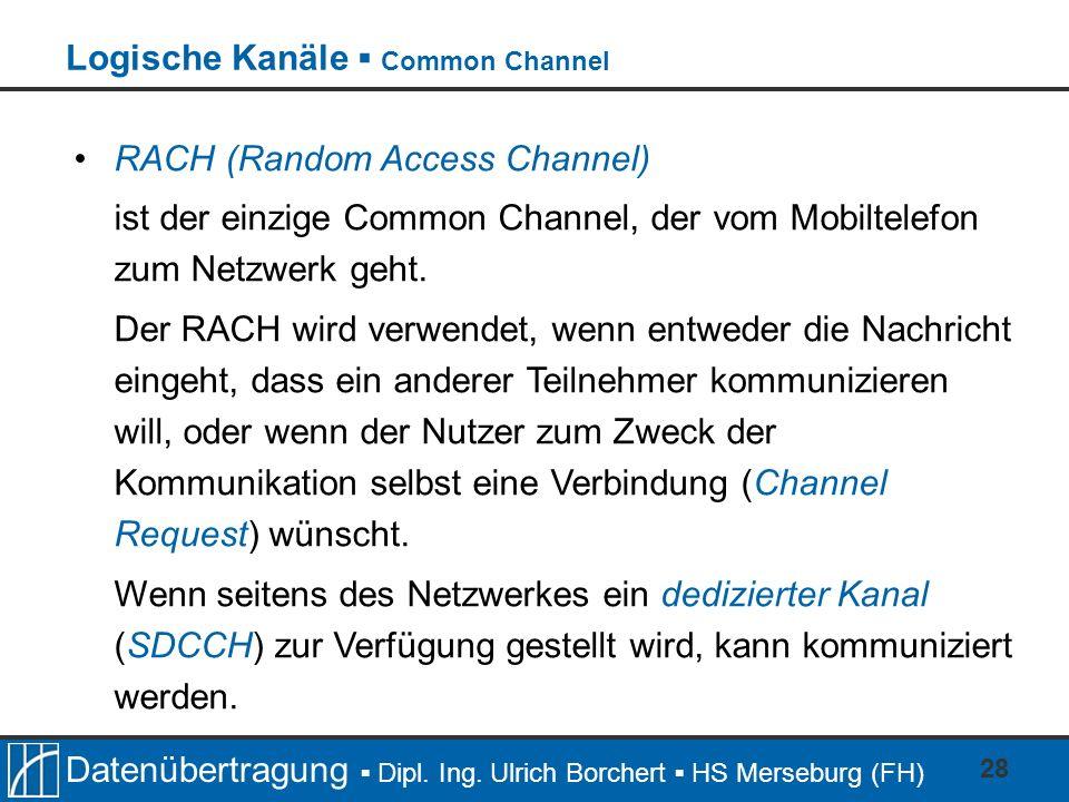Datenübertragung Dipl. Ing. Ulrich Borchert HS Merseburg (FH) 28 RACH (Random Access Channel) ist der einzige Common Channel, der vom Mobiltelefon zum