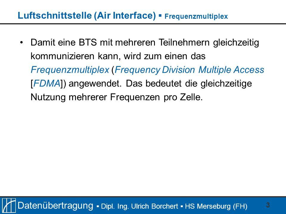 Datenübertragung Dipl. Ing. Ulrich Borchert HS Merseburg (FH) 3 Damit eine BTS mit mehreren Teilnehmern gleichzeitig kommunizieren kann, wird zum eine