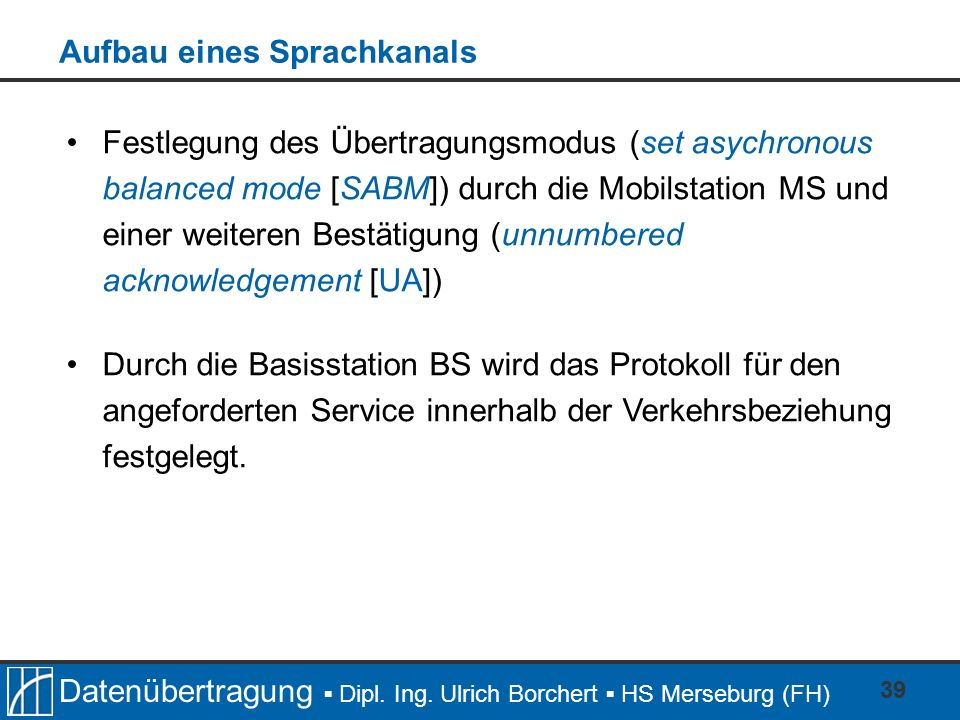 Datenübertragung Dipl. Ing. Ulrich Borchert HS Merseburg (FH) 39 Festlegung des Übertragungsmodus (set asychronous balanced mode [SABM]) durch die Mob