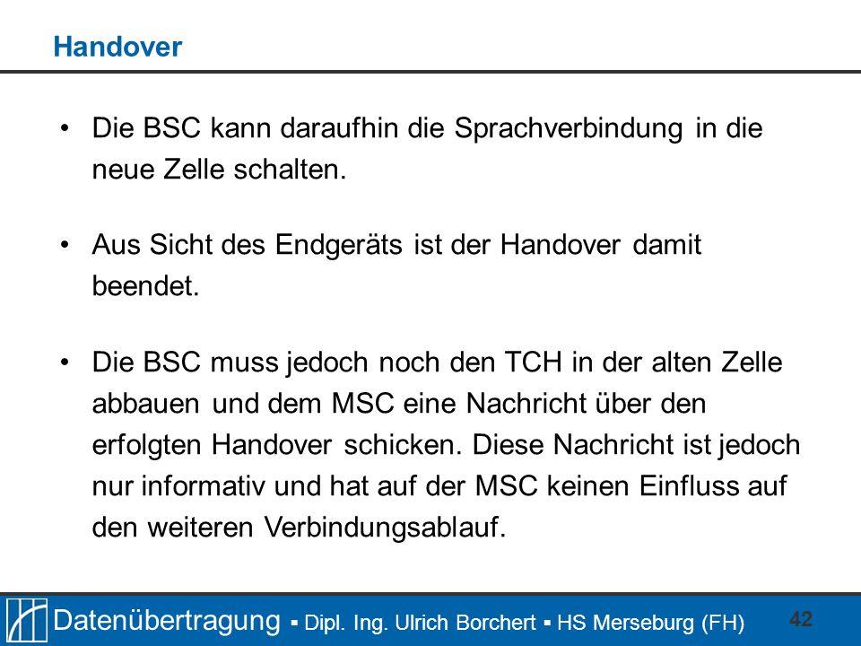 Datenübertragung Dipl. Ing. Ulrich Borchert HS Merseburg (FH) 42 Die BSC kann daraufhin die Sprachverbindung in die neue Zelle schalten. Aus Sicht des