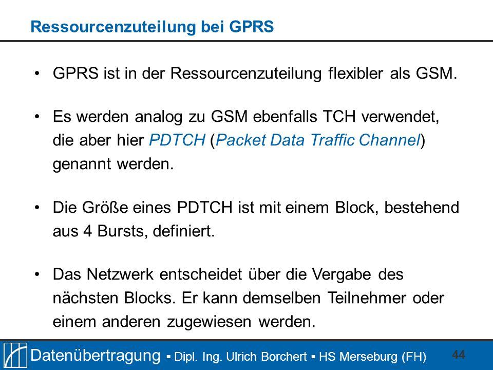 Datenübertragung Dipl. Ing. Ulrich Borchert HS Merseburg (FH) 44 GPRS ist in der Ressourcenzuteilung flexibler als GSM. Es werden analog zu GSM ebenfa