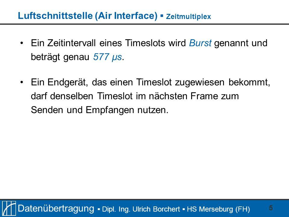 Datenübertragung Dipl. Ing. Ulrich Borchert HS Merseburg (FH) 5 Ein Zeitintervall eines Timeslots wird Burst genannt und beträgt genau 577 µs. Ein End