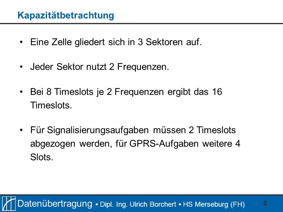 Datenübertragung Dipl. Ing. Ulrich Borchert HS Merseburg (FH) 8 Eine Zelle gliedert sich in 3 Sektoren auf. Jeder Sektor nutzt 2 Frequenzen. Bei 8 Tim