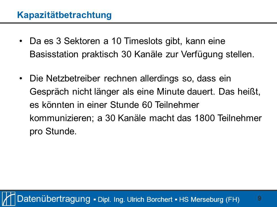 Datenübertragung Dipl. Ing. Ulrich Borchert HS Merseburg (FH) 9 Da es 3 Sektoren a 10 Timeslots gibt, kann eine Basisstation praktisch 30 Kanäle zur V