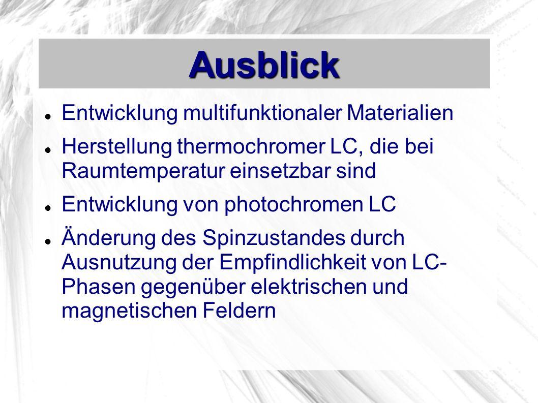 Ausblick Entwicklung multifunktionaler Materialien Herstellung thermochromer LC, die bei Raumtemperatur einsetzbar sind Entwicklung von photochromen LC Änderung des Spinzustandes durch Ausnutzung der Empfindlichkeit von LC- Phasen gegenüber elektrischen und magnetischen Feldern