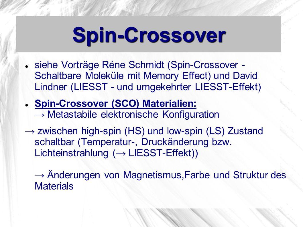 Spin-Crossover siehe Vorträge Réne Schmidt (Spin-Crossover - Schaltbare Moleküle mit Memory Effect) und David Lindner (LIESST - und umgekehrter LIESST-Effekt) Spin-Crossover (SCO) Materialien: Metastabile elektronische Konfiguration zwischen high-spin (HS) und low-spin (LS) Zustand schaltbar (Temperatur-, Druckänderung bzw.