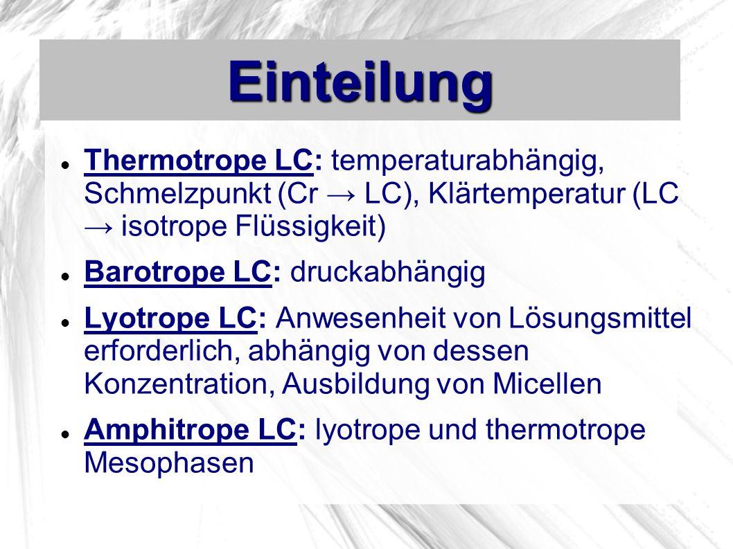Einteilung Thermotrope LC: temperaturabhängig, Schmelzpunkt (Cr LC), Klärtemperatur (LC isotrope Flüssigkeit) Barotrope LC: druckabhängig Lyotrope LC: Anwesenheit von Lösungsmittel erforderlich, abhängig von dessen Konzentration, Ausbildung von Micellen Amphitrope LC: lyotrope und thermotrope Mesophasen