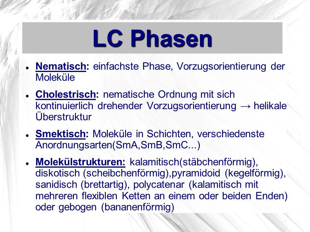 LC Phasen Nematisch: einfachste Phase, Vorzugsorientierung der Moleküle Cholestrisch: nematische Ordnung mit sich kontinuierlich drehender Vorzugsorientierung helikale Überstruktur Smektisch: Moleküle in Schichten, verschiedenste Anordnungsarten(SmA,SmB,SmC...) Molekülstrukturen: kalamitisch(stäbchenförmig), diskotisch (scheibchenförmig),pyramidoid (kegelförmig), sanidisch (brettartig), polycatenar (kalamitisch mit mehreren flexiblen Ketten an einem oder beiden Enden) oder gebogen (bananenförmig)