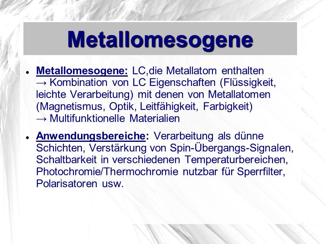 Metallomesogene Metallomesogene: LC,die Metallatom enthalten Kombination von LC Eigenschaften (Flüssigkeit, leichte Verarbeitung) mit denen von Metallatomen (Magnetismus, Optik, Leitfähigkeit, Farbigkeit) Multifunktionelle Materialien Anwendungsbereiche: Verarbeitung als dünne Schichten, Verstärkung von Spin-Übergangs-Signalen, Schaltbarkeit in verschiedenen Temperaturbereichen, Photochromie/Thermochromie nutzbar für Sperrfilter, Polarisatoren usw.