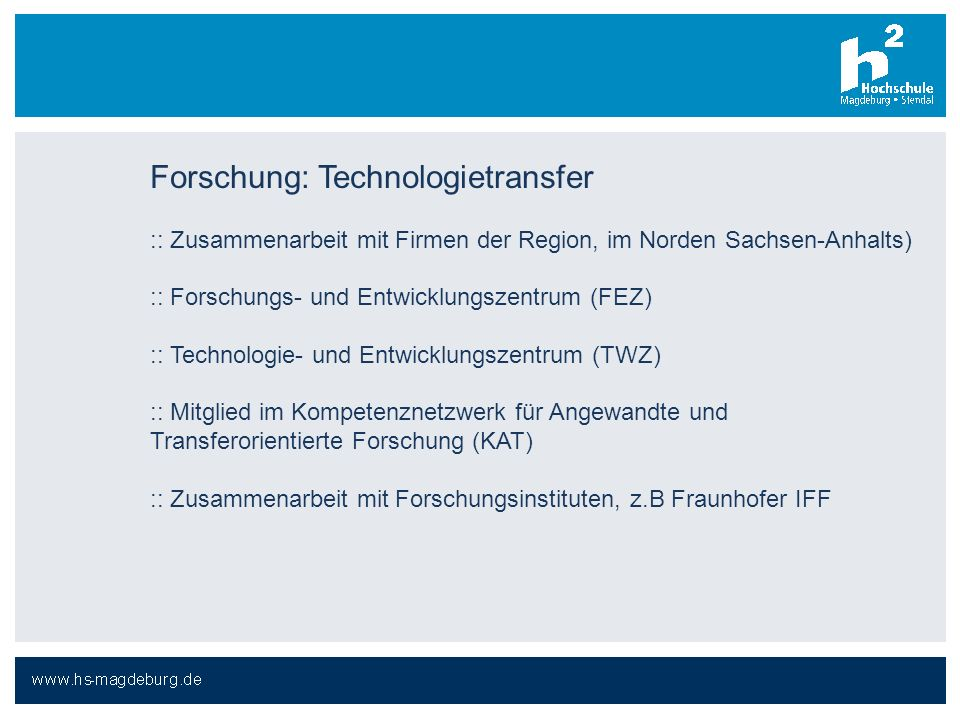 Forschung: Technologietransfer :: Zusammenarbeit mit Firmen der Region, im Norden Sachsen-Anhalts) :: Forschungs- und Entwicklungszentrum (FEZ) :: Technologie- und Entwicklungszentrum (TWZ) :: Mitglied im Kompetenznetzwerk für Angewandte und Transferorientierte Forschung (KAT) :: Zusammenarbeit mit Forschungsinstituten, z.B Fraunhofer IFF
