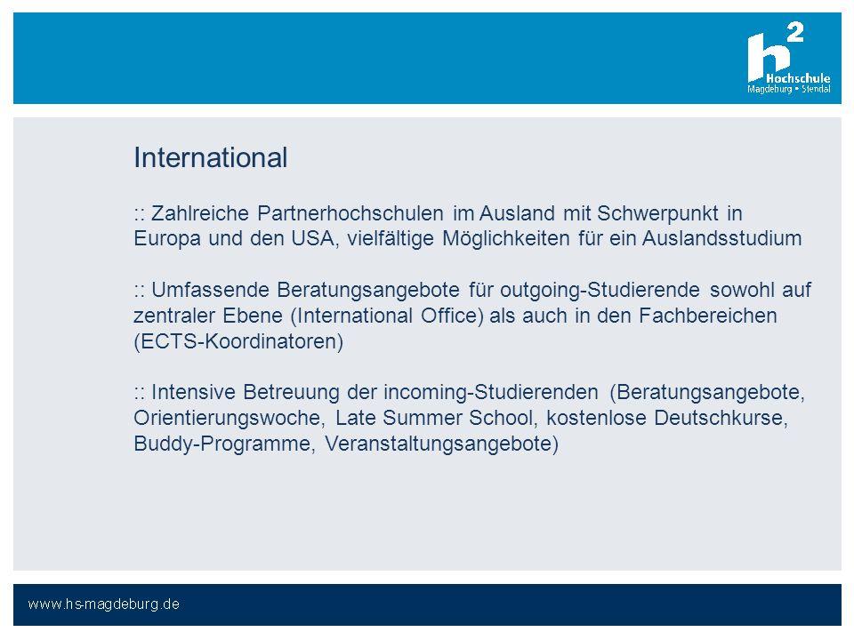 International :: Zahlreiche Partnerhochschulen im Ausland mit Schwerpunkt in Europa und den USA, vielfältige Möglichkeiten für ein Auslandsstudium :: Umfassende Beratungsangebote für outgoing-Studierende sowohl auf zentraler Ebene (International Office) als auch in den Fachbereichen (ECTS-Koordinatoren) :: Intensive Betreuung der incoming-Studierenden (Beratungsangebote, Orientierungswoche, Late Summer School, kostenlose Deutschkurse, Buddy-Programme, Veranstaltungsangebote)