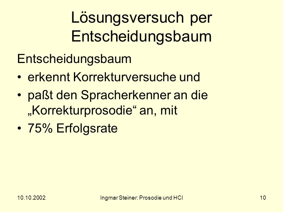 10.10.2002Ingmar Steiner: Prosodie und HCI9 Erste Ergebnisse zur Prosodie von Korrekturen Repetitionen unterscheiden sich durch größere Dauer längere Pausen niedrigere F 0 (bei CREs) steilere F 0 -Konturen sorgfältigere Artikulation von den Originaläußerungen.