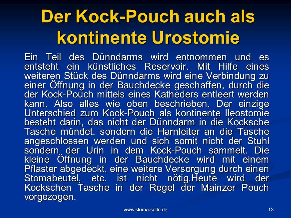13www.stoma-seite.de Der Kock-Pouch auch als kontinente Urostomie Ein Teil des Dünndarms wird entnommen und es entsteht ein künstliches Reservoir. Mit
