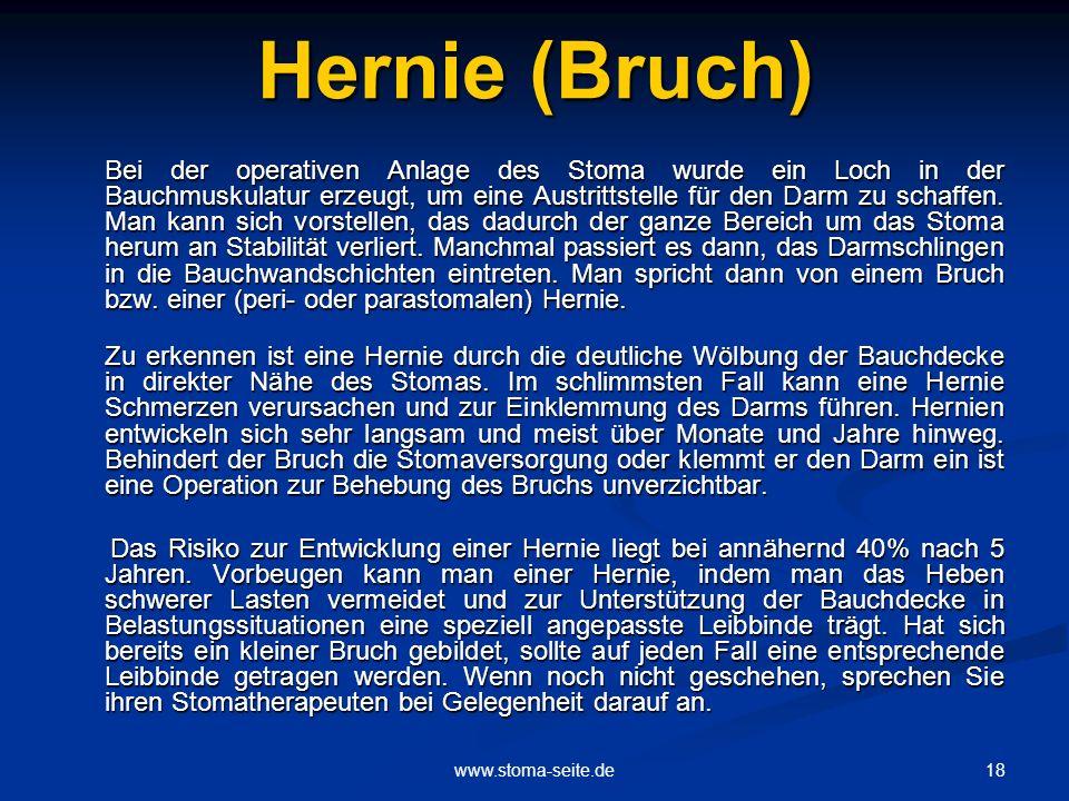 18www.stoma-seite.de Hernie (Bruch) Bei der operativen Anlage des Stoma wurde ein Loch in der Bauchmuskulatur erzeugt, um eine Austrittstelle für den