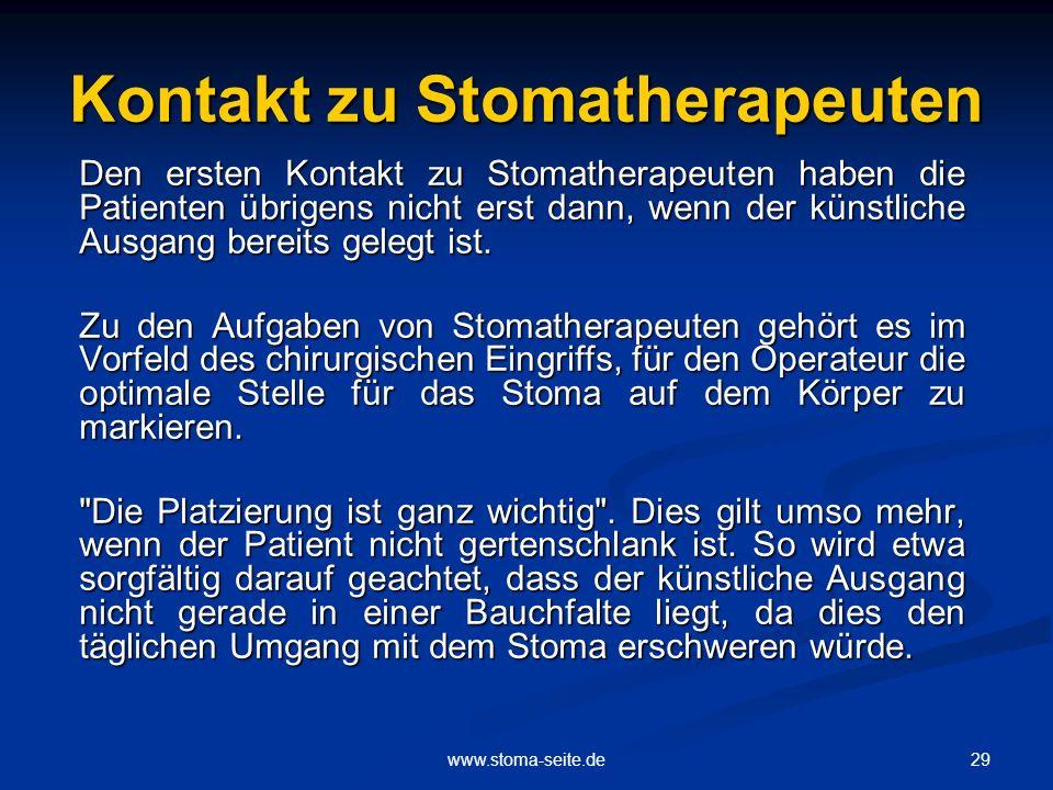 29www.stoma-seite.de Kontakt zu Stomatherapeuten Den ersten Kontakt zu Stomatherapeuten haben die Patienten übrigens nicht erst dann, wenn der künstli