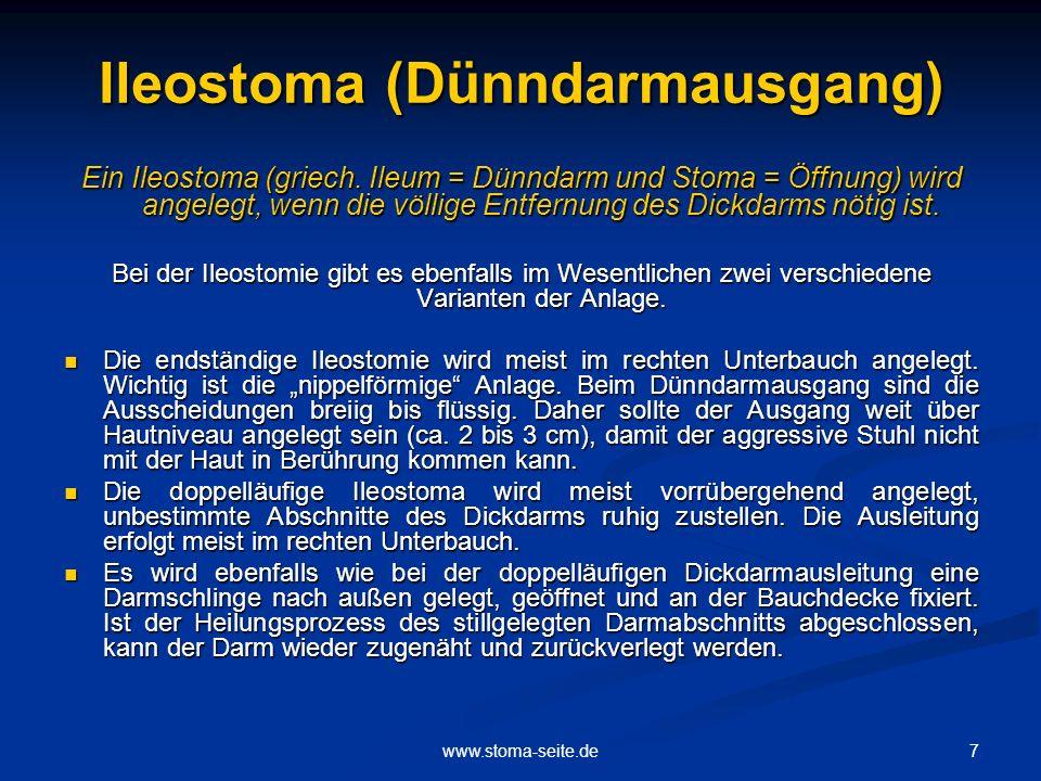 7www.stoma-seite.de Ileostoma (Dünndarmausgang) Ein Ileostoma (griech. Ileum = Dünndarm und Stoma = Öffnung) wird angelegt, wenn die völlige Entfernun