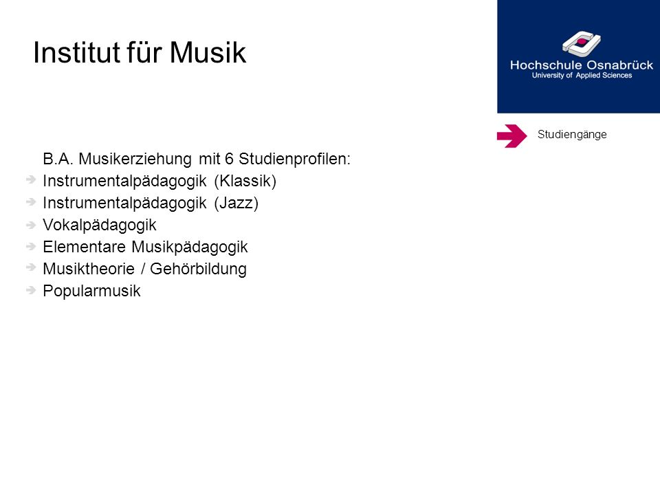 Studiengänge B.A. Musikerziehung mit 6 Studienprofilen: Instrumentalpädagogik (Klassik) Instrumentalpädagogik (Jazz) Vokalpädagogik Elementare Musikpä