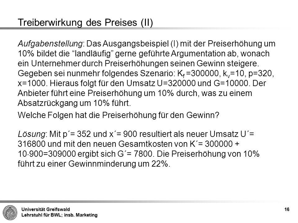 Universität Greifswald Lehrstuhl für BWL; insb. Marketing 16 Treiberwirkung des Preises (II) Aufgabenstellung: Das Ausgangsbeispiel (I) mit der Preise