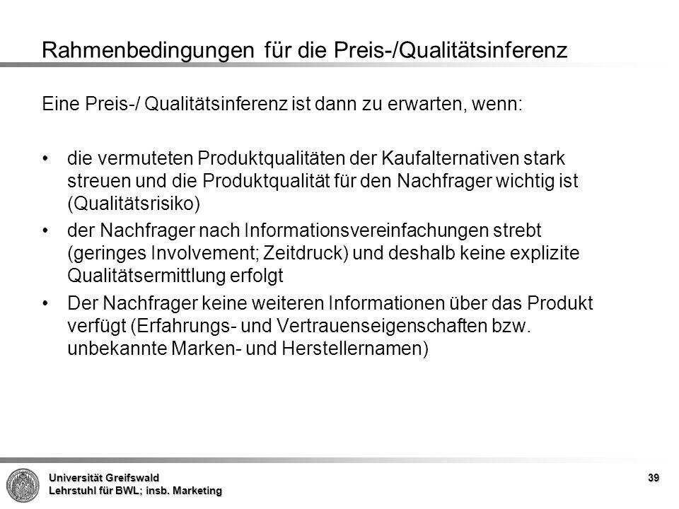 Universität Greifswald Lehrstuhl für BWL; insb. Marketing 39 Rahmenbedingungen für die Preis-/Qualitätsinferenz Eine Preis-/ Qualitätsinferenz ist dan