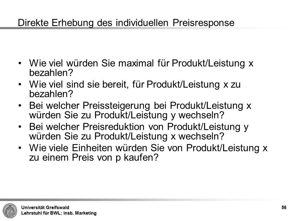 Universität Greifswald Lehrstuhl für BWL; insb. Marketing Direkte Erhebung des individuellen Preisresponse Wie viel würden Sie maximal für Produkt/Lei