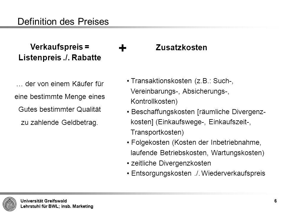 Universität Greifswald Lehrstuhl für BWL; insb. Marketing 6 Definition des Preises Verkaufspreis = Listenpreis./. Rabatte … der von einem Käufer für e