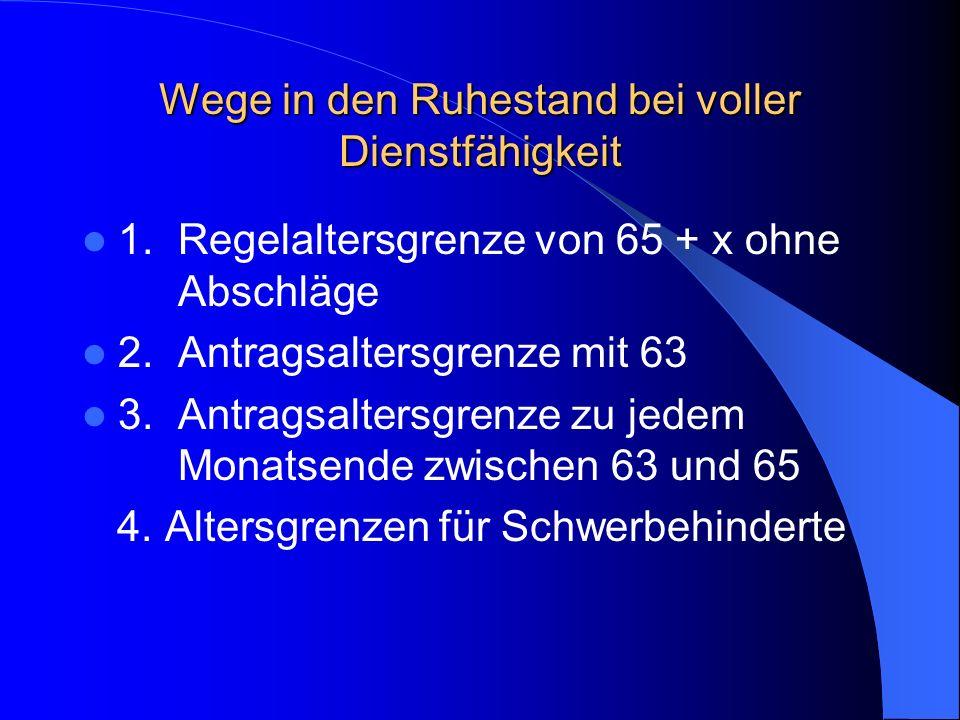 Wege in den Ruhestand bei voller Dienstfähigkeit 1. Regelaltersgrenze von 65 + x ohne Abschläge 2. Antragsaltersgrenze mit 63 3.Antragsaltersgrenze zu