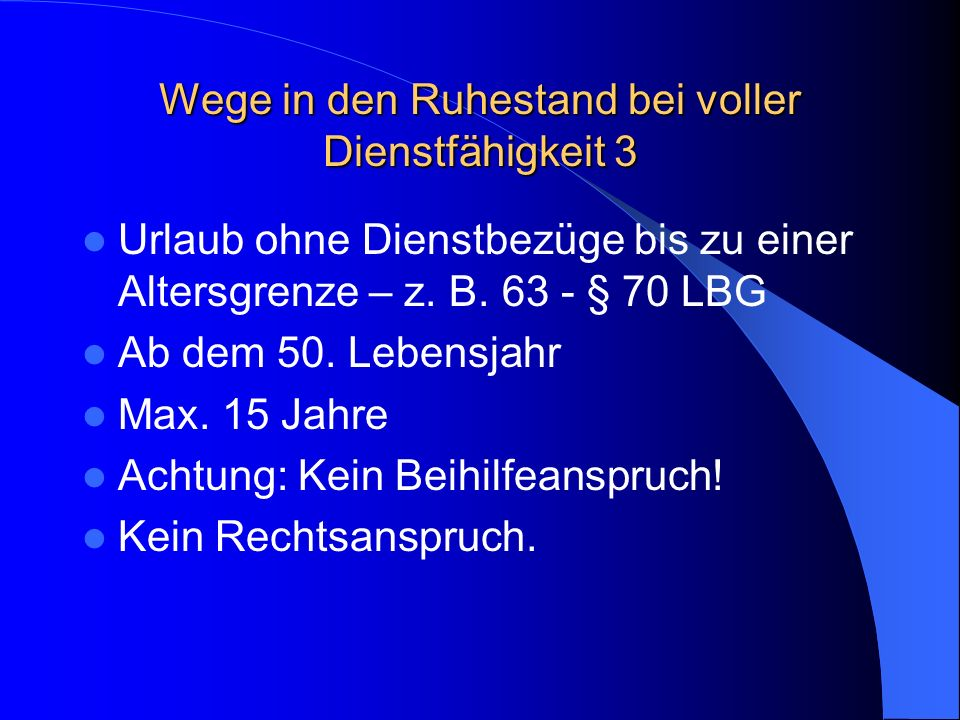 Wege in den Ruhestand bei voller Dienstfähigkeit 3 Urlaub ohne Dienstbezüge bis zu einer Altersgrenze – z. B. 63 - § 70 LBG Ab dem 50. Lebensjahr Max.