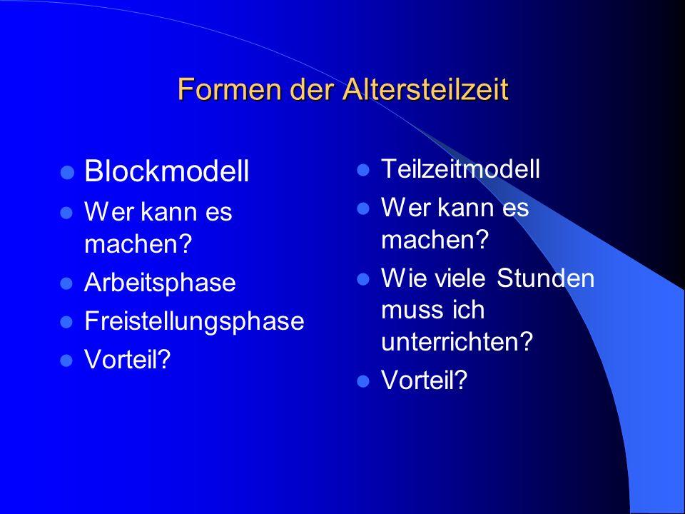Formen der Altersteilzeit Blockmodell Wer kann es machen? Arbeitsphase Freistellungsphase Vorteil? Teilzeitmodell Wer kann es machen? Wie viele Stunde