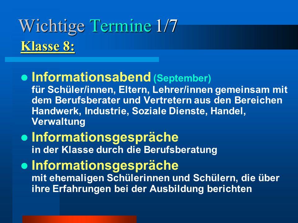Wichtige Termine 1/7 Klasse 8: Informationsabend (September) für Schüler/innen, Eltern, Lehrer/innen gemeinsam mit dem Berufsberater und Vertretern au