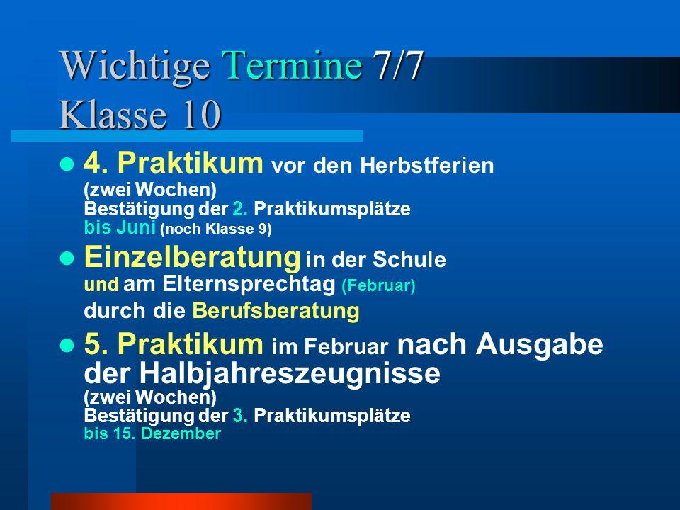 Wichtige Termine 7/7 Klasse 10 4. Praktikum vor den Herbstferien (zwei Wochen) Bestätigung der 2. Praktikumsplätze bis Juni (noch Klasse 9) Einzelbera