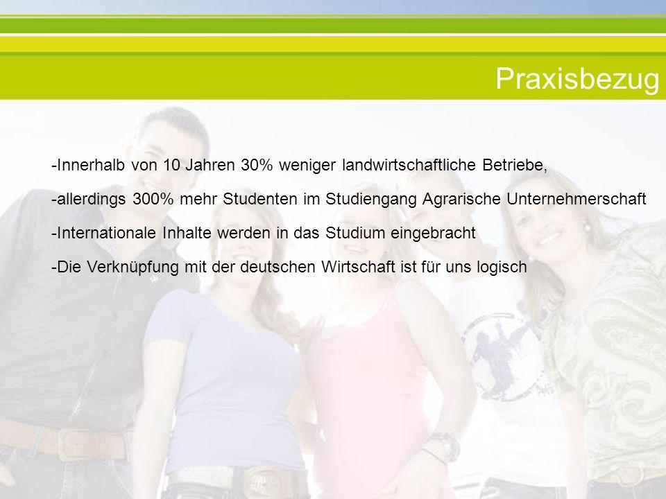 Praxisbezug -Innerhalb von 10 Jahren 30% weniger landwirtschaftliche Betriebe, -allerdings 300% mehr Studenten im Studiengang Agrarische Unternehmerschaft -Internationale Inhalte werden in das Studium eingebracht -Die Verknüpfung mit der deutschen Wirtschaft ist für uns logisch