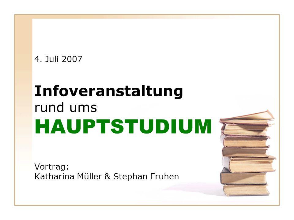 4. Juli 2007 Infoveranstaltung rund ums HAUPTSTUDIUM Vortrag: Katharina Müller & Stephan Fruhen