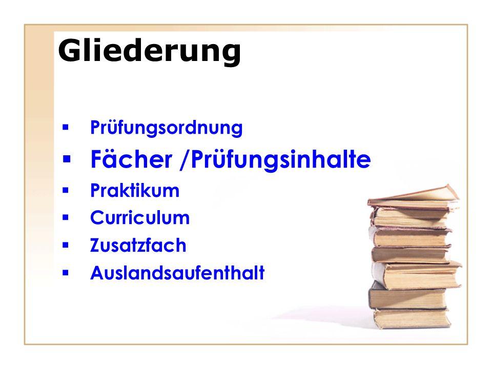 Gliederung Prüfungsordnung Fächer /Prüfungsinhalte Praktikum Curriculum Zusatzfach Auslandsaufenthalt