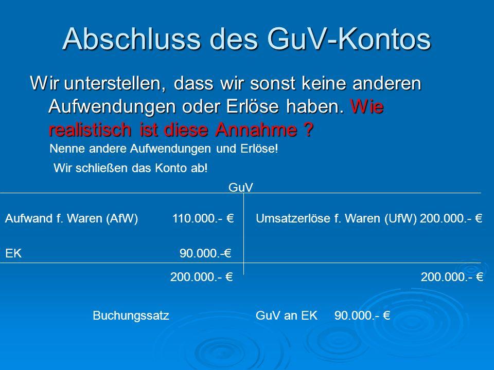 Abschluss des GuV-Kontos Wir unterstellen, dass wir sonst keine anderen Aufwendungen oder Erlöse haben. Wie realistisch ist diese Annahme ? GuV Aufwan