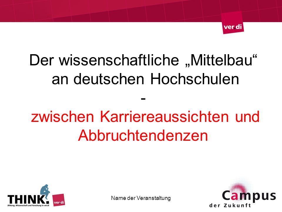 Der wissenschaftliche Mittelbau an deutschen Hochschulen - zwischen Karriereaussichten und Abbruchtendenzen Name der Veranstaltung