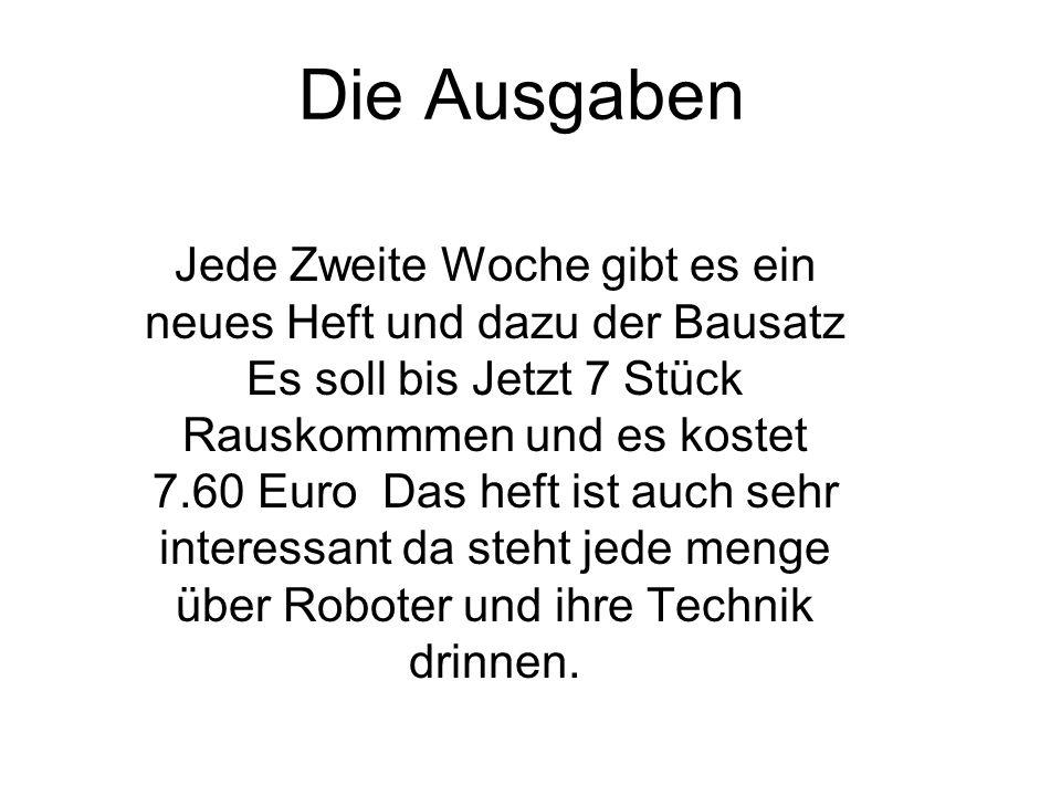 Jede Zweite Woche gibt es ein neues Heft und dazu der Bausatz Es soll bis Jetzt 7 Stück Rauskommmen und es kostet 7.60 Euro Das heft ist auch sehr interessant da steht jede menge über Roboter und ihre Technik drinnen.