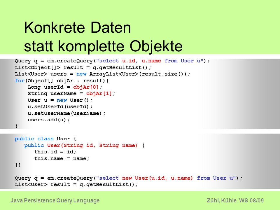 Zühl, Kühle WS 08/09Java Persistence Query Language Konkrete Daten statt komplette Objekte Query q = em.createQuery(