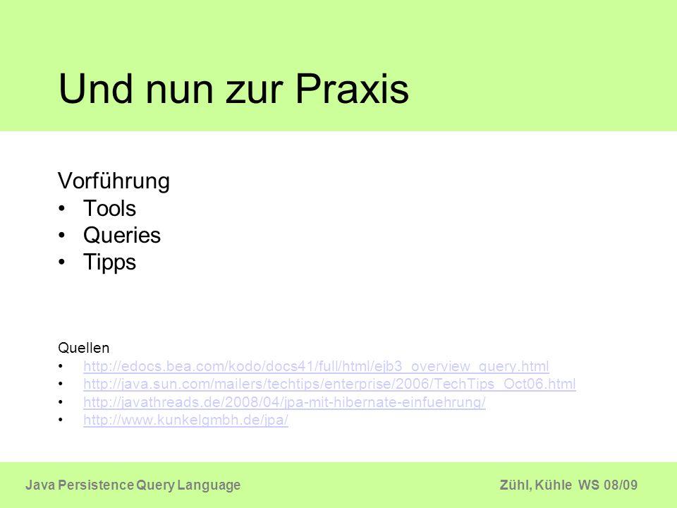 Zühl, Kühle WS 08/09Java Persistence Query Language Und nun zur Praxis Vorführung Tools Queries Tipps Quellen http://edocs.bea.com/kodo/docs41/full/ht