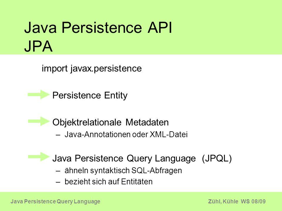 Zühl, Kühle WS 08/09Java Persistence Query Language Java Persistence API JPA EntityManager JPQL Query API Objektoperationen find merge persist update remove Entity persistance.xml Oracle TopLink Hibernate