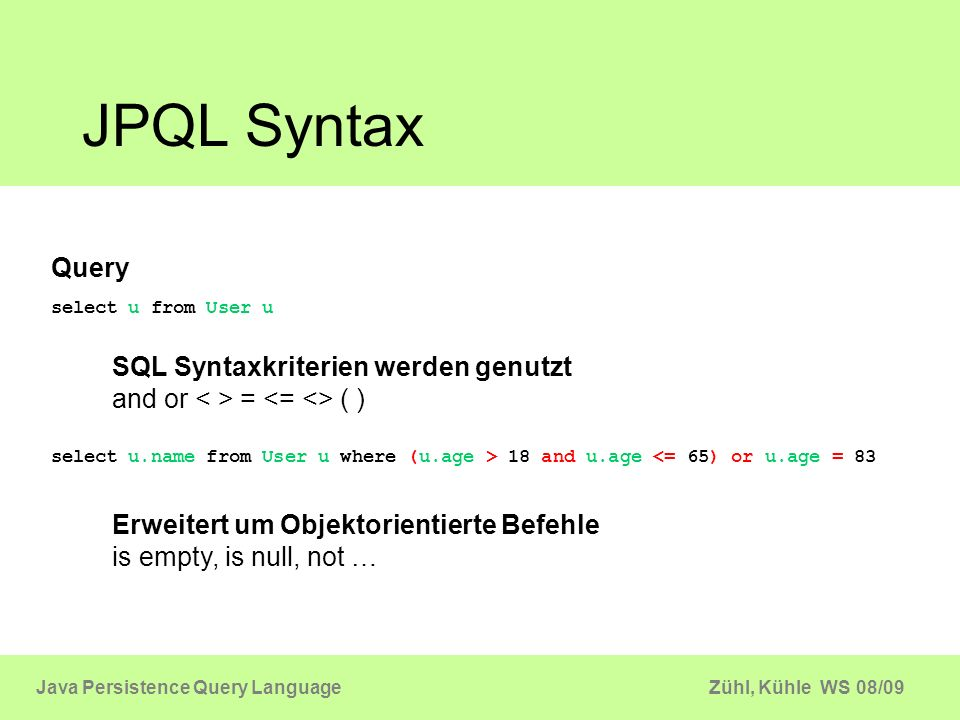 Zühl, Kühle WS 08/09Java Persistence Query Language JPQL Statement Query q = em.createQuery (select u from User u ); List userList = q.getResultList(); Query q = em.createQuery ( delete u from User u where u.name = Busch ); int deleted = q.executeUpdate(); Query q = em.createQuery ( update User u set u.name = Max where u.name = Moritz ); int updated = q.executeUpdate(); selectupdatedelete JPQL Statement