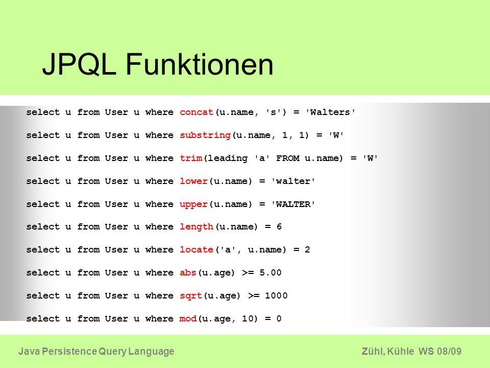 Zühl, Kühle WS 08/09Java Persistence Query Language Aggregatsfunktionen MIN, MAX, AVG, COUNT und SUM Query q = em.createQuery( select min(u.age), max(u.age), avg(u.age), sum(u.age) from User u); Object[] stats = (Object[]) q.getSingleResult();