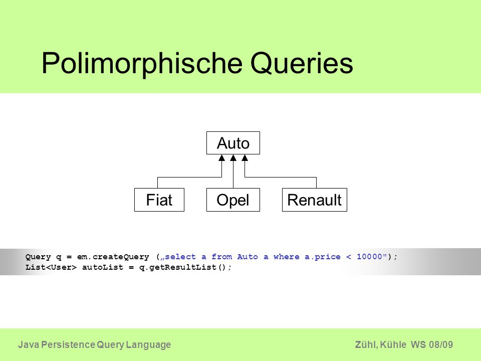 Zühl, Kühle WS 08/09Java Persistence Query Language Prepared Statements em.createQuery( select u from User u where name = +name+ and age > +age); public List findUsers(String name, int age) { Query q = em.createQuery( Select u from User u where name = :name and age > :age ); q.setParameter( name , name); q.setParameter( age , age); return List users = q.getResultList(); } public User findUserByAddress(Address address) { Query q = em.createQuery( select u from User u where u.address = :address ); q.setParameter(address , adedress); return q.getSingleResult(); } public List findUsers(String name, int age) { Query q = em.createQuery( select u from User u where name = ?1 and age > ?2 ); q.setParameter(1, name); q.setParameter(2, age); return List users = q.getResultList(); } Entity Object