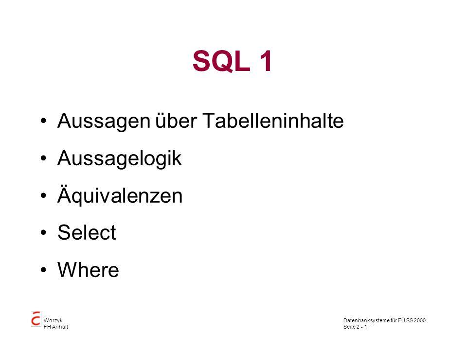 Datenbanksysteme für FÜ SS 2000 Seite 2 - 1 Worzyk FH Anhalt SQL 1 Aussagen über Tabelleninhalte Aussagelogik Äquivalenzen Select Where